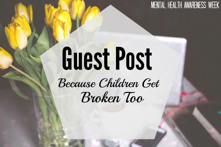 Guest Post Because Children Get Broken Too