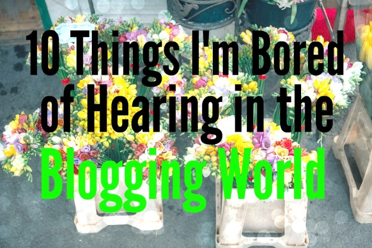 10 Things I'm Bored of Hearing in the Blogging World