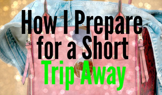 how-i-prepare-for-a-short-trip-away